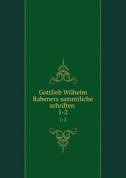 Gottlieb Wilhelm Rabener Gottlieb Wilhelm Rabeners sammtliche schriften . 1-2