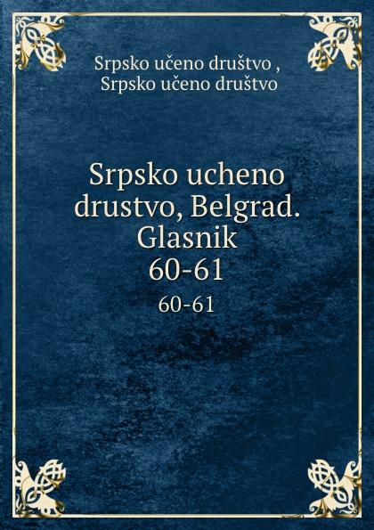 Srpsko učeno društvo Srpsko ucheno drustvo, Belgrad. Glasnik. 60-61 srpsko učeno društvo srpsko ucheno drustvo belgrad glasnik 69 70