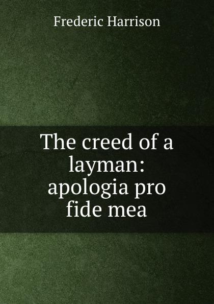 Frederic Harrison The creed of a layman: apologia pro fide mea apologia simposio fedone