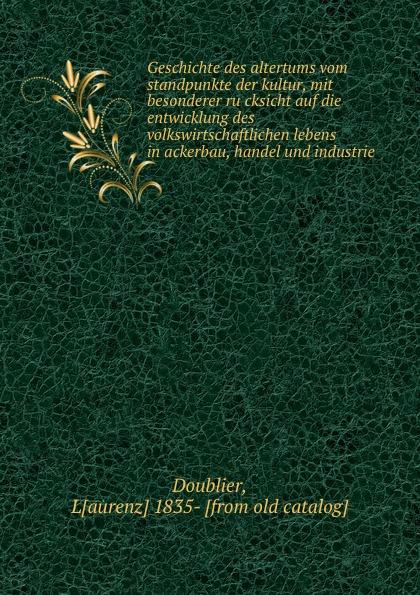 Laurenz Doublier Geschichte des altertums vom standpunkte der kultur, mit besonderer rucksicht auf die entwicklung des volkswirtschaftlichen lebens in ackerbau, handel und industrie