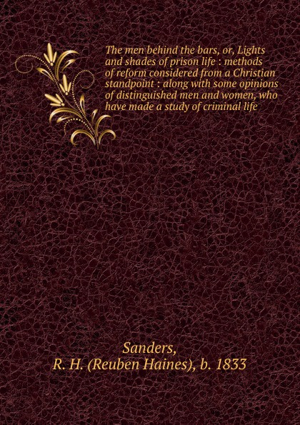 Reuben Haines Sanders The men behind the bars, or, Lights and shades of prison life : methods of reform considered from a Christian standpoint : along with some opinions of distinguished men and women, who have made a study of criminal life
