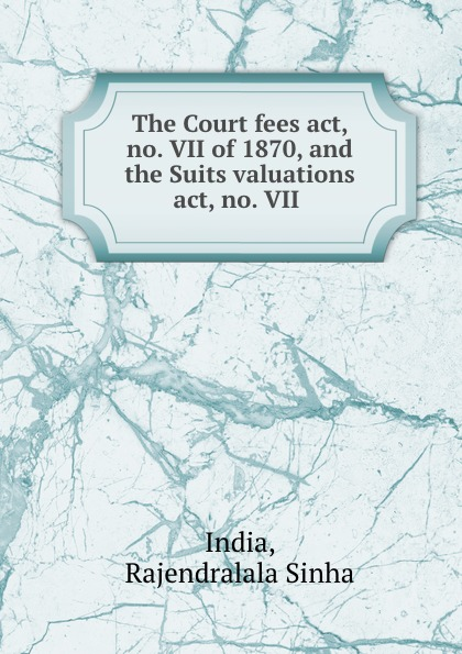Rajendralala Sinha India The Court fees act, no. VII of 1870, and the Suits valuations act, no. VII . все цены