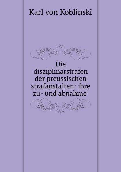 Karl von Koblinski Die disziplinarstrafen der preussischen strafanstalten: ihre zu- und abnahme .