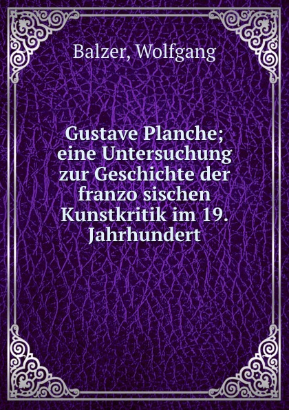Wolfgang Balzer Gustave Planche; eine Untersuchung zur Geschichte der franzosischen Kunstkritik im 19. Jahrhundert пилькер balzer lofoten