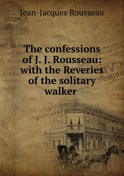 Жан-Жак Руссо The confessions of J. J. Rousseau: with the Reveries of the solitary walker . the trouble with j j