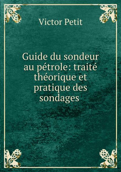 Victor Petit Guide du sondeur au petrole: traite theorique et pratique des sondages . victor petit guide du sondeur au petrole traite theorique et pratique des sondages