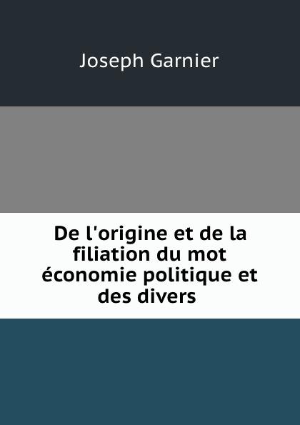 Joseph Garnier De l.origine et de la filiation du mot economie politique et des divers .