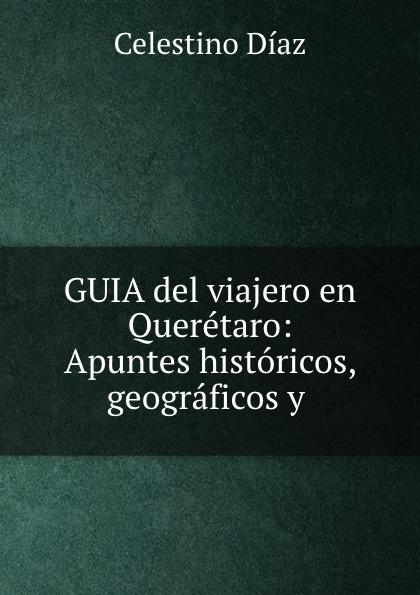 Celestino Díaz GUIA del viajero en Queretaro: Apuntes historicos, geograficos y . j balvin queretaro
