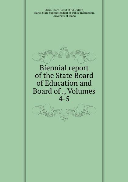 Idaho. State Board of Education Biennial report of the State Board of Education and Board of ., Volumes 4-5