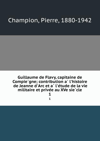 Pierre Champion Guillaume de Flavy, capitaine de Compiegne; contribution a l.histoire de Jeanne d.Arc et a l.etude de la vie militaire et privee au XVe siecle. 1