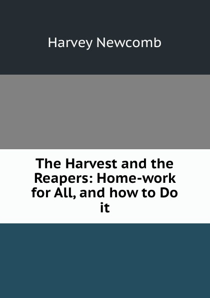 Harvey Newcomb The Harvest and the Reapers: Home-work for All, and how to Do it