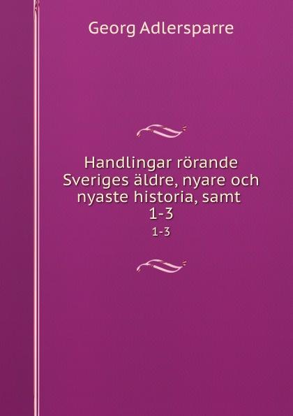 Georg Adlersparre Handlingar rorande Sveriges aldre, nyare och nyaste historia, samt . 1-3 riksarkivet handlingar rorande sveriges historia