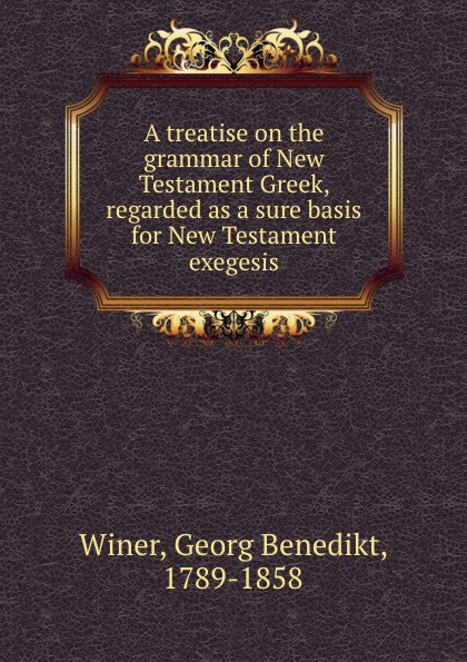Georg Benedikt Winer A treatise on the grammar of New Testament Greek, regarded as a sure basis for New Testament exegesis georg benedikt winer a treatise on the grammar of new testament greek regarded as a sure basis for new testament exegesis
