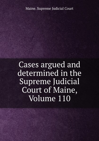 Maine. Supreme Judicial Court Cases argued and determined in the Supreme Judicial Court of Maine, Volume 110