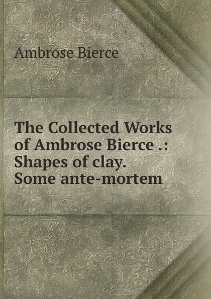 Bierce Ambrose The Collected Works of Ambrose Bierce .: Shapes of clay. Some ante-mortem . the collected works of ambrose bierce volume v