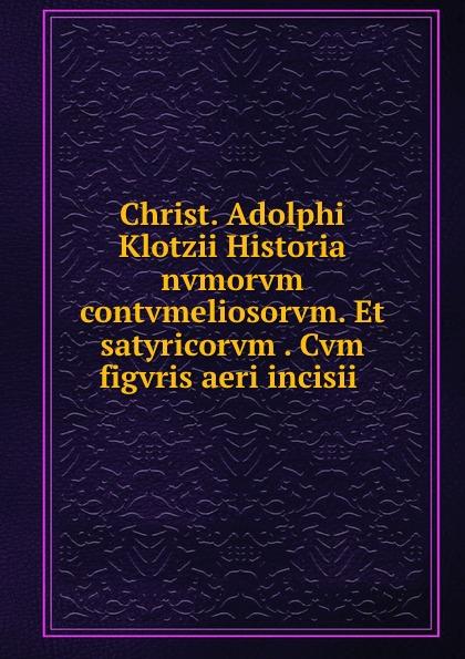 Christian Adolph Klotz Christ. Adolphi Klotzii Historia nvmorvm contvmeliosorvm. Et satyricorvm . Cvm figvris aeri incisii klotz sc1pp02sw