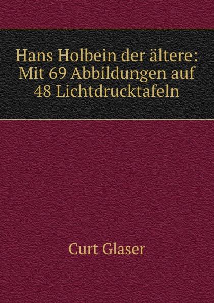 Hans Holbein der altere: Mit 69 Abbildungen auf 48 Lichtdrucktafeln