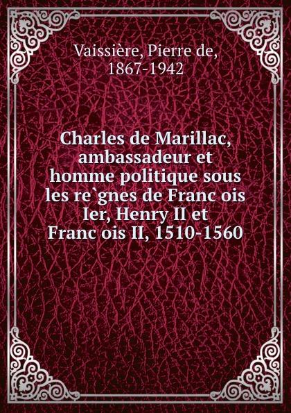 Charles de Marillac, ambassadeur et homme politique sous les regnes de Francois Ier, Henry II et Francois II, 1510-1560