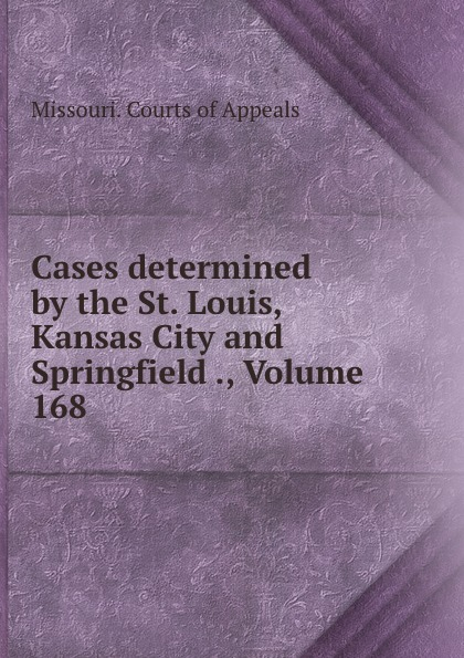 Missouri. Courts of Appeals Cases determined by the St. Louis, Kansas City and Springfield ., Volume 168