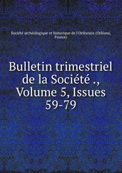 Orléans Bulletin trimestriel de la Societe ., Volume 5,.Issues 59-79