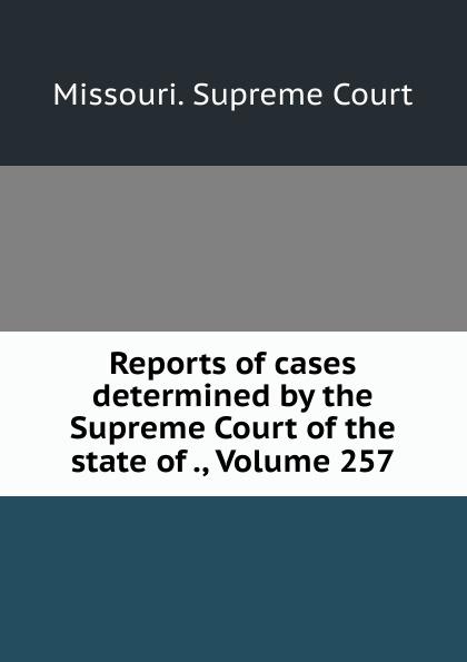 Missouri. Supreme Court Reports of cases determined by the Supreme Court of the state of ., Volume 257