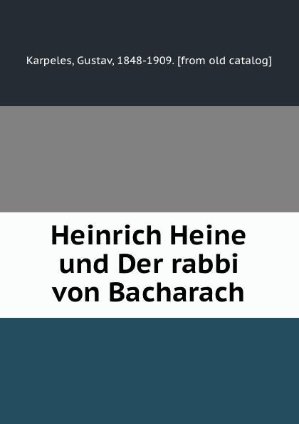 Gustav Karpeles Heinrich Heine und Der rabbi von Bacharach heinrich heine der rabbi von bacherach the rabbi of bacharach