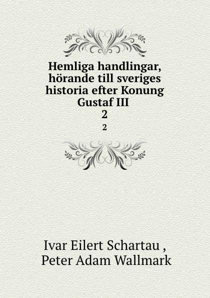Ivar Eilert Schartau Hemliga handlingar, horande till sveriges historia efter Konung Gustaf III . 2 riksarkivet handlingar rorande sveriges historia
