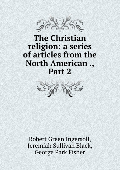 Robert Green Ingersoll The Christian religion: a series of articles from the North American ., Part 2 robert green ingersoll the works of robert g ingersoll v 9