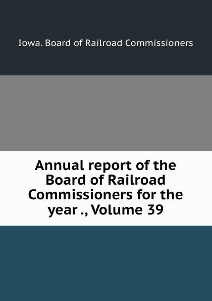 Iowa. Board of Railroad Commissioners Annual report of the Board of Railroad Commissioners for the year ., Volume 39 iowa board of railroad commissioners annual report of the board of railroad commissioners for the volumes 3 4