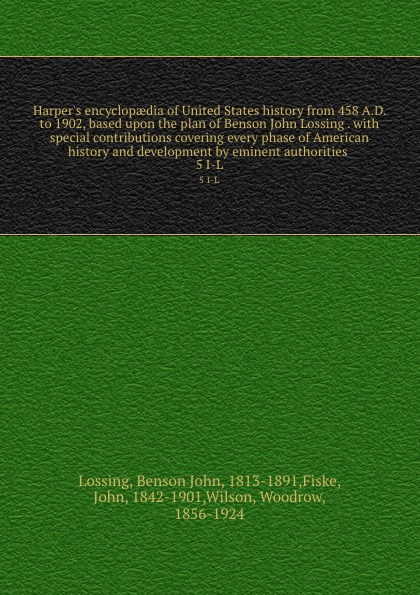 Benson John Lossing Harper.s encyclopaedia of United States history from 458 A.D. to 1902, based upon the plan of Benson John Lossing . with special contributions covering every phase of American history and development by eminent authorities . 5 I-L