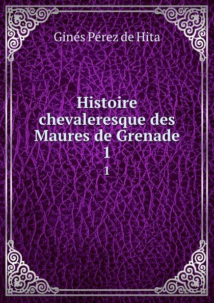 Ginés Pérez de Hita Histoire chevaleresque des Maures de Grenade. 1