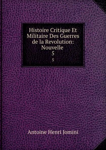 Jomini Antoine Henri Histoire Critique Et Militaire Des Guerres de la Revolution: Nouvelle . 5