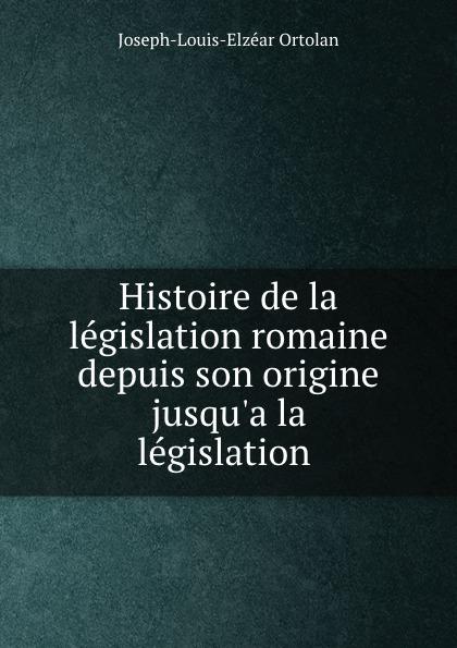Joseph-Louis-Elzéar Ortolan Histoire de la legislation romaine depuis son origine jusqu.a la legislation .