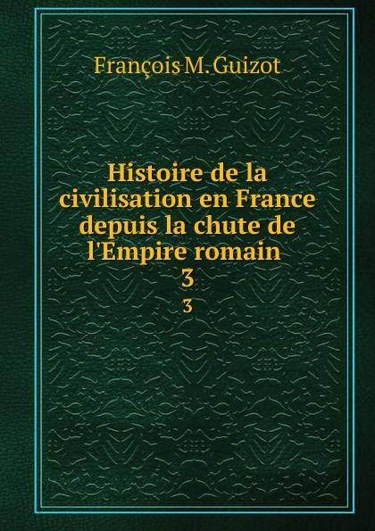 M. Guizot Histoire de la civilisation en France depuis la chute de l.Empire romain . 3