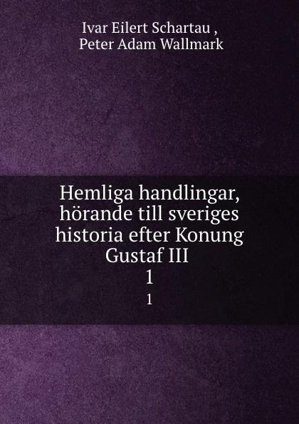 Ivar Eilert Schartau Hemliga handlingar, horande till sveriges historia efter Konung Gustaf III . 1 riksarkivet handlingar rorande sveriges historia
