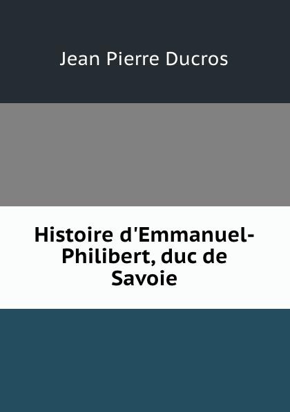 Jean Pierre Ducros Histoire d.Emmanuel-Philibert, duc de Savoie