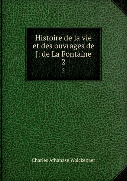 Charles Athanase Walckenaer Histoire de la vie et des ouvrages de J. de La Fontaine. 2