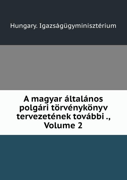 Hungary. Igazságügyminisztérium A magyar altalanos polgari torvenykonyv tervezetenek tovabbi ., Volume 2 цены