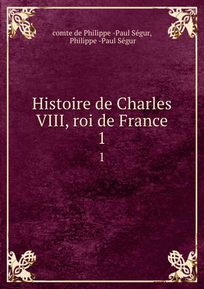 Philippe Paul Ségur Histoire de Charles VIII, roi de France. 1