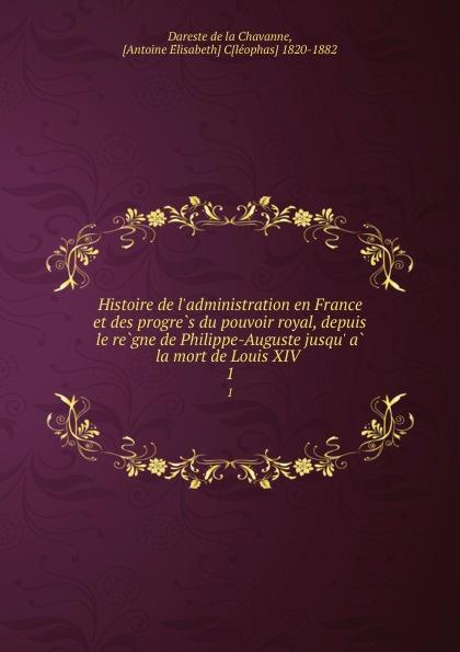 Dareste de la Chavanne Histoire de l.administration en France et des progres du pouvoir royal, depuis le regne de Philippe-Auguste jusqu. a la mort de Louis XIV . 1
