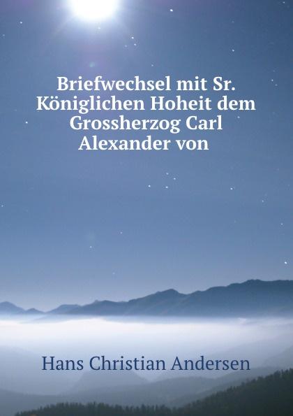 Briefwechsel mit Sr. Koniglichen Hoheit dem Grossherzog Carl Alexander von .