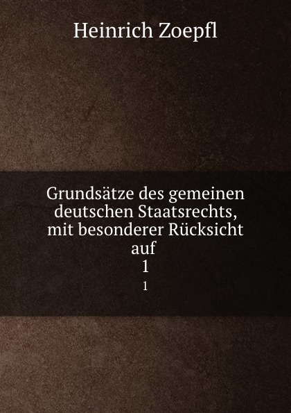 Heinrich Zoepfl Grundsatze des gemeinen deutschen Staatsrechts, mit besonderer Rucksicht auf . 1