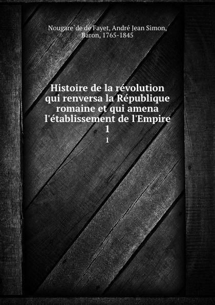 Nougarède de Fayet Histoire de la revolution qui renversa la Republique romaine et qui amena l.etablissement de l.Empire. 1
