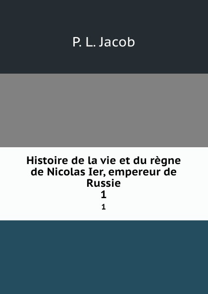 P.L. Jacob Histoire de la vie et du regne de Nicolas Ier, empereur de Russie. 1