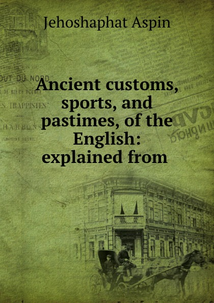 Jehoshaphat Aspin Ancient customs, sports, and pastimes, of the English: explained from . jehoshaphat aspin geo chronologie de l europe
