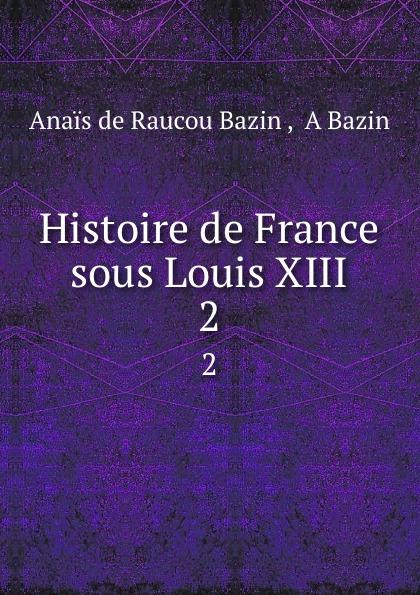 Anais de Raucou Bazin Histoire de France sous Louis XIII. 2