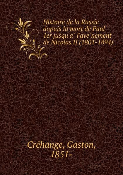 Gaston Créhange Histoire de la Russie dupuis la mort de Paul 1er jusqu.a l.avenement de Nicolas II (1801-1894)