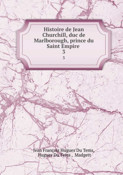 Jean François Hugues Du Tems Histoire de Jean Churchill, duc de Marlborough, prince du Saint Empire . 3