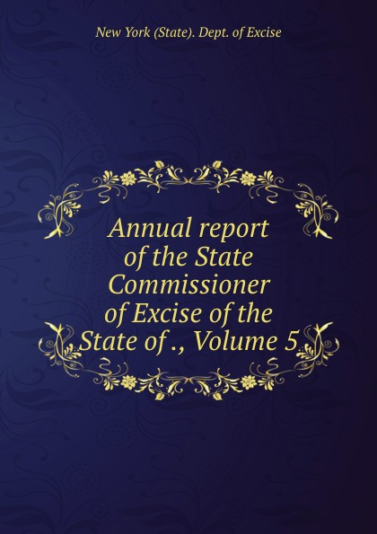 Annual report of the State Commissioner of Excise of the State of ., Volume 5