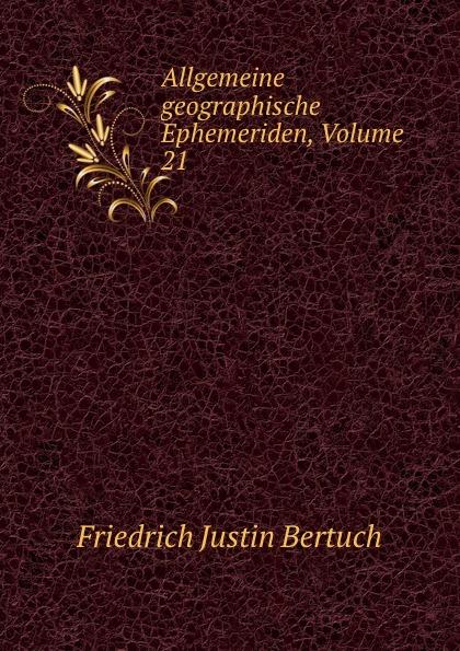 Friedrich Justin Bertuch Allgemeine geographische Ephemeriden, Volume 21 friedrich justin bertuch allgemeine geographische ephemeriden 1809 vol 28 verfasset von einer gesellschaft von gelehrten classic reprint